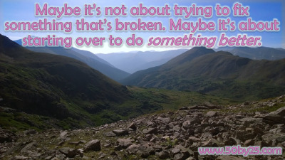 Maybe it's not about trying to fix something that's broken. Maybe it's about starting over to do something better.