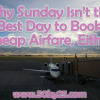 Travel Tip: Why Neither Tuesdays, Nor Sundays, Are the Best Days to Buy Cheap Airline Tickets